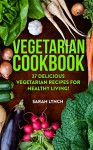 Vegetarian: Vegetarian Cookbook - 37 Delicious Vegetarian Recipes For Healthy Living! (Vegetarian Recipes, Slow Cooker, Vegetarian Diet, Clean Eating) - Sarah Lynch