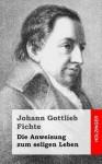 Die Anweisung Zum Seligen Leben - Johann Gottlieb Fichte