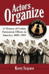 Actors Organize: A History of Union Formation Efforts in America, 1880-1919 - Kerry Segrave