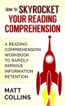 How to Skyrocket Your Reading Comprehension: A Reading Comprehension Workbook to Rapidly Improve Information Retention - Matt Collins