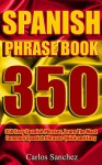 Spanish Phrasebook: 350 Easy Spanish Phrases, Learn The Most Common Spanish Phrases Quick and Easy (Spanish Phrase Book, Learn Spanish, Spanish for Beginners, ... Spanish Vocabulary, Spanish Travel Guide) - Carlos Sanchez