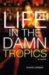 Life in the Damn Tropics: A Novel - David Unger