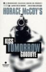 Kiss Tomorrow Goodbye - Horace McCoy