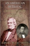 An American Betrayal: Cherokee Patriots and the Trail of Tears - Daniel Blake Smith