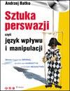 Sztuka perswazji czyli Język wpływu i manipulacji : słowa mogą być bronią, działać jak narkotyk i przynieść bogactwo - Andrzej Batko