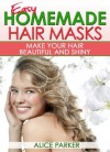 Easy Homemade Hair Masks: Make Your Hair Beautiful and Shiny (All-Natural Recipes) - Alice Parker