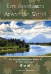 How Sportsmen Saved the World: The Unsung Conservation Efforts of Hunters and Anglers - E. Donnall Thomas Jr.