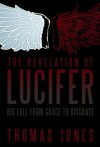 The Revelation of Lucifer: His Fall from Grace to Disgrace - Thomas Jones