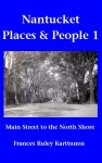 Nantucket Places and People 1: Main Street to the North Shore - Frances Karttunen