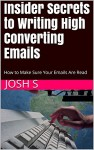 Insider Secrets to Writing High Converting Emails: How to Make Sure Your Emails Are Read - Josh S