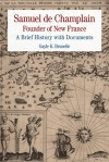 Samuel de Champlain: Founder of New France: A Brief History with Documents - Samuel de Champlain, Gayle Brunelle