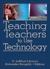 Teaching Teachers to Use Technology - D. Lamont Johnson, Kulwadee Kongrith