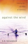 Against the Wind: Finishing Well in a World of Compromise - K.P. Yohannan