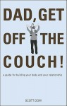 Dad, Get Off the Couch!: A Guide for Building Your Body and Your Relationship - Scott Dow