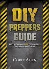DIY Preppers Guide. Easy DIY Survival Hacks That Everyone Can Do!: (DIY Prepper, DIY Prepping, DIY Survival Hacks, prepper, preppers pantry, prepper book) ... Prepper stockpile, Survival handbook) - Corey Allen