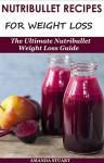 Nutribullet Recipes For Weight Loss: The Ultimate Nutribullet Weight Loss Guide (Nutribullet For Weight Loss) - Amanda Stuart