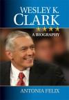 Wesley K. Clark: A Biography - Antonia Felix