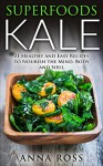 Salad Recipes: Superfoods Kale: 21 Healthy and Easy Recipes to Nourish the Mind, Body and Soul. (Antioxidants, Organic, Kale, health, soul, Whole foods , Nutrition, Vitamins, Common ingredients) - Anna Ross