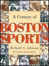 A Century of Boston Sports Century of Boston Sports Century of Boston Sports Century of Boston Sports Century of Bosto - Richard A. Johnson