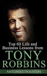 Tony Robbins: Top 60 Life and Business Lessons from Tony Robbins - Antonius Houston, Tony Robbins
