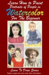 Learn How to Paint Portraits of People In Watercolor For the Absolute Beginners (Learn to Draw) - John Davidson, Paolo Lopez de Leon