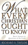 What Every Christian Ought to Know: Basic Answers to Questions of the Faith - Richard Shelley Taylor