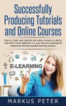 Successfully Producing Tutorials and Online Courses: How to create web tutorials and online courses on Udemy and other course platforms in a way that your ... experience the best possible lea - Markus Peter