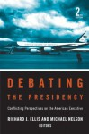 Debating the Presidency: Conflicting Perspectives on the American Executive - Richard J. Ellis, Michael Nelson