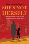 She's Not Herself: A psychotherapist's journey into and beyond her mother's mental illness - Linda Appleman Shapiro