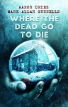 Where the Dead Go to Die - Aaron Dries, Mark Allan Gunnells
