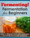 Fermenting! Fermentation for Beginners: How to Ferment Fruits and Vegetables for Better Health and Digestion (Fermented beverages Book 1) - Paul Bradley