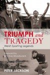 Triumph and Tragedy: Welsh Sporting Legends - Peter Jackson