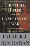 Churchill, Hitler and the Unnecessary War: How Britain Lost Its Empire and the West Lost the World - Patrick J. Buchanan