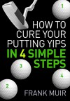 HOW TO CURE YOUR PUTTING YIPS IN 4 SIMPLE STEPS (PLAY BETTER GOLF Book 1) - Frank Muir