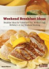 Weekend Breakfast Ideas: Ideas for Valentine's Day, Mother's Day, Birthdays or Any Weekend Morning - Dennis Weaver