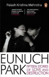 Eunuch Park: Fifteen Stories of Love and Destruction - Palash Krishna Mehrotra