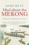 Mad about the Mekong: Exploration And Empire In South-East Asia - John Keay