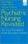 Psychiatric Nursing Revisited - Ray Higgins, Gerald Wistow, Keith Hurst