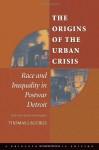 The Origins of the Urban Crisis : Race and Inequality in Postwar Detroit (Princeton Studies in American Politics) - Thomas J. Sugrue
