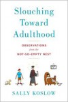Slouching Toward Adulthood: Observations from the Not-So-Empty Nest - Sally Koslow