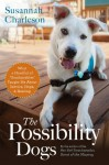 """The Possibility Dogs: What a Handful of """"Unadoptables"""" Taught Me About Service, Hope, and Healing - Susannah Charleson"""