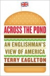 Across the Pond: An Englishman's View of America - Terry Eagleton