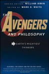 The Avengers and Philosophy: Earth's Mightiest Thinkers - Mark D. White, Andrew Zimmerman Jones