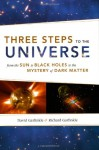 Three Steps to the Universe: From the Sun to Black Holes to the Mystery of Dark Matter - David Garfinkle, Richard Garfinkle