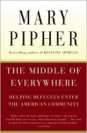 The Middle of Everywhere: Helping Refugees Enter the American Community - Mary Pipher, Susan Cohen