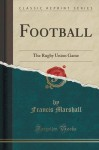 Football: The Rugby Union Game (Classic Reprint) - Francis Marshall