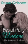 Beautifully Undone (The Beaumont Brothers Book 3) - Susan Griscom