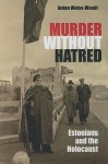 Murder Without Hatred: Estonians and the Holocaust - Anton Weiss-Wendt