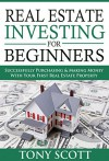 Real Estate Investing For Beginners: Successfully Purchasing & Making Money With Your First Real Estate Property - Tony Scott