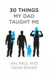 30 Things My Dad Taught Me - Denis Baker, Ian Baker